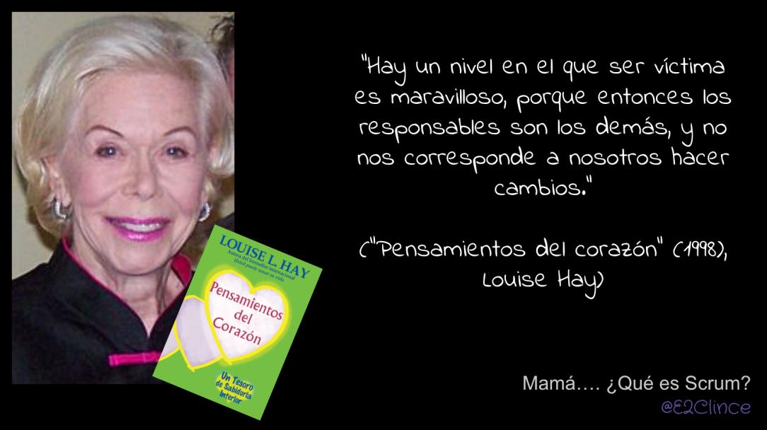 """""""Hay un nivel en el que ser víctima es maravilloso, porque entonces los responsables son los demás, y no nos corresponde a nosotros hacer cambios."""" (""""Pensamientos del corazón"""" (1998), Louise Hay)"""